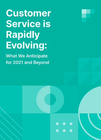 customer service is rapidly evolving what we anticipate for 2021 and beyond